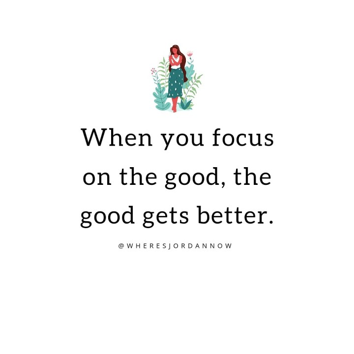 Focus on the good and the good gets better.